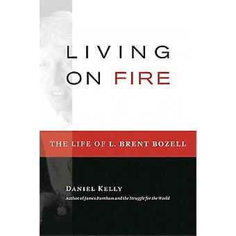 Living on Fire - The Life of L. Brent Bozell Jr. by Daniel Kelly - 978