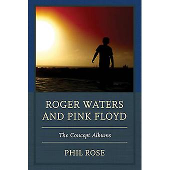 Roger Waters and Pink Floyd - The Concept Albums by Phil Rose - 978161