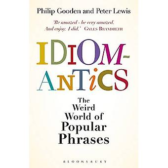 Idiomantics The Weird World of Popular Phrases by Gooden & Philip