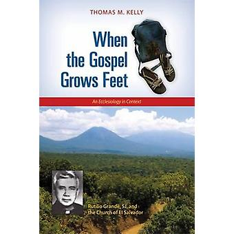 When the Gospel Grows Feet Rutilio Grande SJ and the Church of El Salvador An Ecclesiology in Context by Kelly & Thomas M