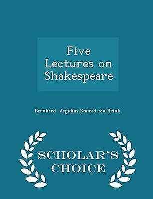 Five Lectures on Shakespeare  Scholars Choice Edition by Aegidius Konrad ten Brink & Bernhard