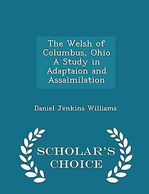 The Welsh of Columbus Ohio A Study in Adaptaion and Assaimilation  Scholars Choice Edition by Williams & Daniel Jenkins