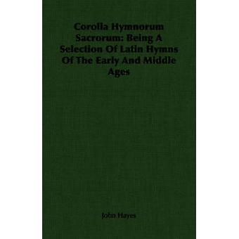 Corolla Hymnorum Sacrorum Being A Selection Of Latin Hymns Of The Early And Middle Ages by Hayes & John