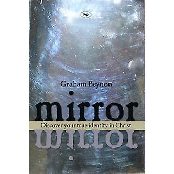 Mirror Mirror - Discover Your True Identity in Christ by Graham Beynon