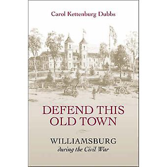 Defend This Old Town Williamsburg During the Civil War by Dubbs & Carol Kettenburg