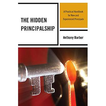 The Hidden Principalship A Practical Handbook for New and Experienced Principals by Barber & Anthony P.