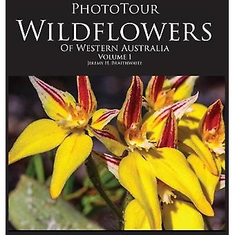 PhotoTour Wildflowers of Western Australia Vol1 A photographic journey through a natural kaleidoscope by Braithwaite & Jeremy H