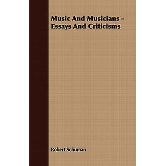 Music And Musicians  Essays And Criticisms by Schuman & Robert