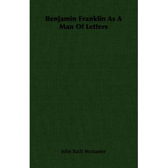 Benjamin Franklin As A Man Of Letters by Mcmaster & John Bach