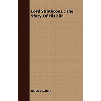Lord Strathcona  The Story Of His Life by Willson & Beckles