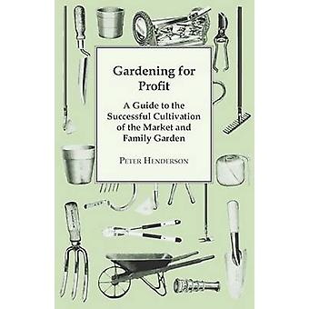Gardening For Profit A Guide To The Successful Cultivation Of The Market And Family Garden. Entirely New And Greatly Enlarged by Henderson & Peter