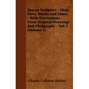 Tuscan Sculptors  Their Lives Works And Times  With Illustrations From Original Drawings And Photgraphs  Vol. I Volume 1 by Perkins & Charles Callahan