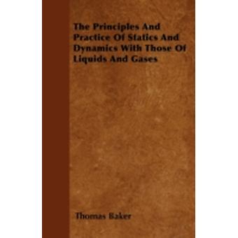 The Principles And Practice Of Statics And Dynamics With Those Of Liquids And Gases by Baker & Thomas