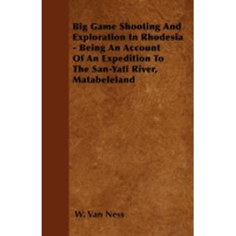 Big Game Shooting And Exploration In Rhodesia  Being An Account Of An Expedition To The SanYati River Matabeleland by Van Ness & W.