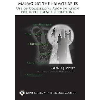 Managing the Private Spies The Use of Commercial Augmentation for Intelligence Operations by Voelz & Glenn James