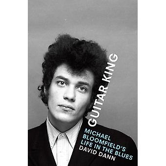 Guitar King  Michael Bloomfields Life in the Blues by David Dann