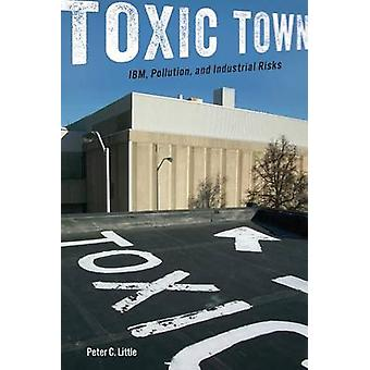 Toxic Town - IBM - Pollution - and Industrial Risks by Peter C. Little