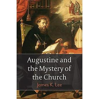 Augustine and the Mystery of the Church by James K. Lee - 97815064326