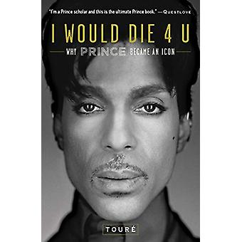 I Would Die 4 U - Why Prince Became an Icon by Toure - 9781476737409 B