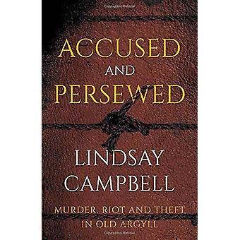 Accused and Persewed - Murder - Riot and Theft in Old Argyll by Lindsa