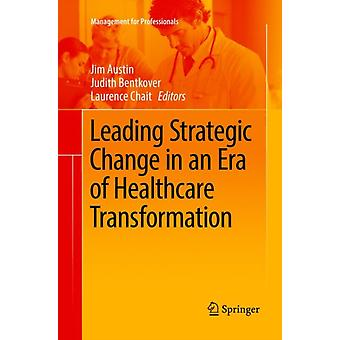 Leading Strategic Change in an Era of Healthcare Transformation by Edited by Jim Austin & Edited by Judith Bentkover & Edited by Laurence Chait