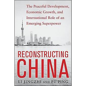 Reconstructing China The Peaceful Development Economic Growth and International Role of an Emerging Super Power by Li JingzhiPu Ping