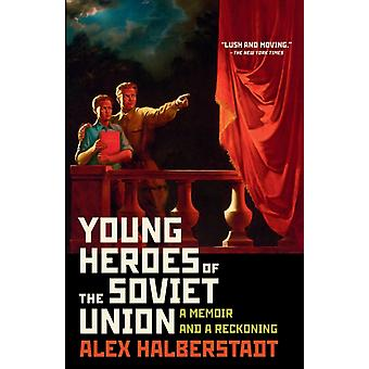 Young Heroes of the Soviet Union  A Memoir and a Reckoning by Alex Halberstadt