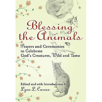 Blessing the Animals  Prayers and Ceremonies to Celebrate Gods Creatures Wild and Tame by Lynn Caruso