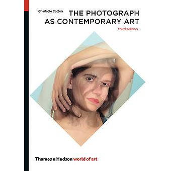The Photograph as Contemporary Art (3rd Revised edition) by Charlotte