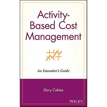 Activity-based Cost Management - An Executive's Guide by Gary Cokins -