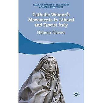 Catholic Womens Movements in Liberal and Fascist Italy by Dawes & Helena