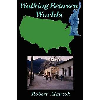 Walking Between Worlds A Novel of an American in Mexico by Alquzok & Robert