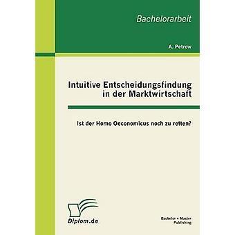 Intuitive Entscheidungsfindung in Der Marktwirtschaft Ist Der Homo Oeconomicus Noch Zu Retten von Bohn & Andreas