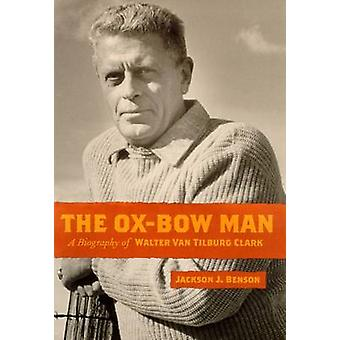 The Ox-bow Man - A Biography of Walter Van Tilburg Clark (New edition)