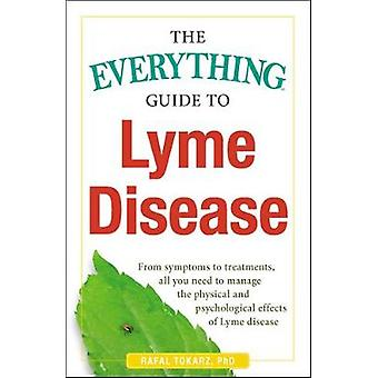 The Everything Guide To Lyme Disease - From Symptoms to Treatments - A