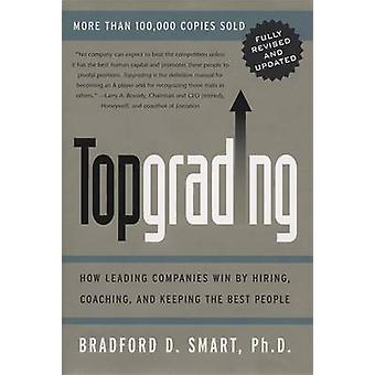 Topgrading - How Leading Companies Win by Hiring - Coaching and Keepin
