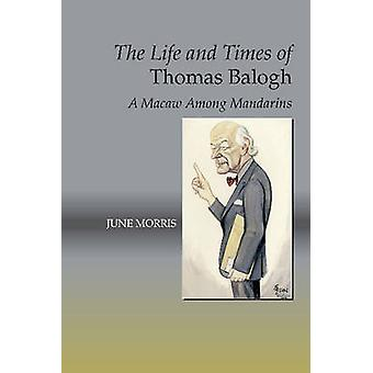 Life & Times of Thomas Balogh - A Macaw Among Mandarins by June Morris