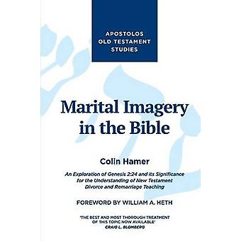 Marital Imagery in the Bible An Exploration of Genesis 224 and its Significance for the Understanding of New Testament Divorce and Remarriage Teaching by Hamer & Colin