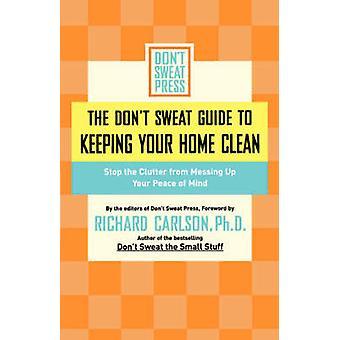 The Dont Sweat Guide to Keeping Your Home Clean Stop the Clutter from Messing Up Your Peace of Mind by Dont Sweat Press