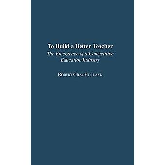 To Build a Better Teacher The Emergence of a Competitive Education Industry by Holland & Robert
