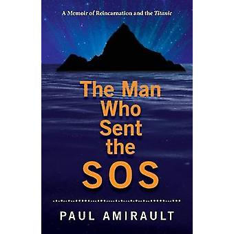 The Man Who Sent the SOS A Memoir of Reincarnation and the Titanic by Amirault & Paul