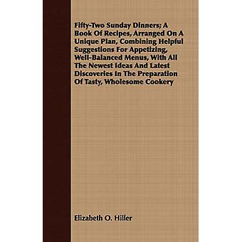 FiftyTwo Sunday Dinners A Book Of Recipes Arranged On A Unique Plan Combining Helpful Suggestions For Appetizing WellBalanced Menus With All The Newest Ideas And Latest Discoveries In The Prepa by Hiller & Elizabeth O.