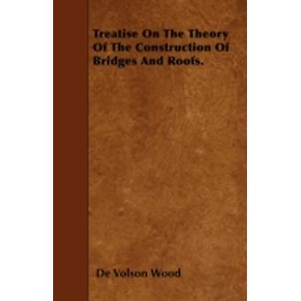 Treatise On The Theory Of The Construction Of Bridges And Roofs. by Wood & De Volson