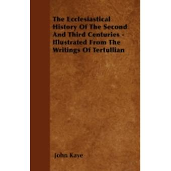 The Ecclesiastical History Of The Second And Third Centuries  Illustrated From The Writings Of Tertullian by Kaye & John
