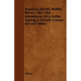 Nauticus On His Hobby Horse  Or  The Adventures Of A Sailor During A Tricycle Cruise Of 1427 Miles by Anon.