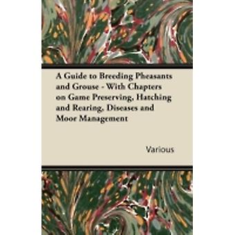 A Guide to Breeding Pheasants and Grouse  With Chapters on Game Preserving Hatching and Rearing Diseases and Moor Management by Various