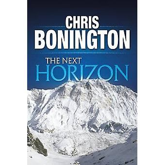 The Next Horizon From the Eiger to the South Face of Annapurna by Bonington & Chris