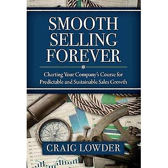 Smooth Selling Forever Charting Your Companys Course for Predictable and Sustainable Sales Growth by Lowder & Craig