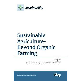 Sustainable AgricultureBeyond Organic Farming by Clark & Sean