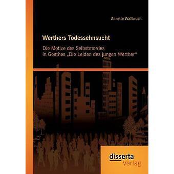 Werthers Todessehnsucht Die Motive des Selbstmordes in Goethes Die Leiden des jungen Werther by Wallbruch & Annette